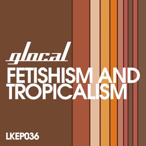 Glocal - Fetishism & Tropicalism EP